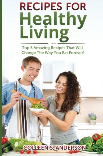9781499313017: Recipes for Healthy Living: Top 5 Amazing Recipes That Will Change The Way You Eat Forever!