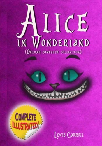 9781499336924: Alice in Wonderland: Deluxe Complete Collection Illustrated: Alice's Adventures In Wonderland, Through The Looking Glass, Alice's Adventures Under Ground And The Hunting Of The Snark