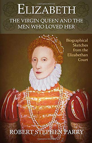 9781499355598: Elizabeth - The Virgin Queen and the Men who Loved Her: A Series of Biographical Sketches from the Elizabethan Court