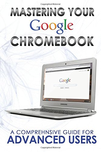 9781499374902: Mastering Your Chromebook: A Comprehensive Guide For Advanced Users