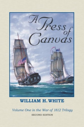 A Press of Canvas: War of 1812 Trilogy Volume 1: William H. White