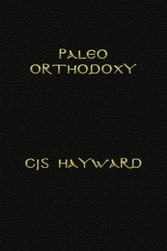 9781499398151: Paleo Orthodoxy: The Paleo Diet and Lifestyle and Orthodox Christian Spirituality, the Luddite's Guide to Technology, and Strength for Hard Times (The Collected Works of CJS Hayward)