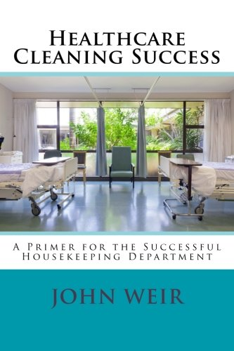 Healthcare Cleaning Success: A Primer for the Successful Housekeeping Department (Volume 1): John ...