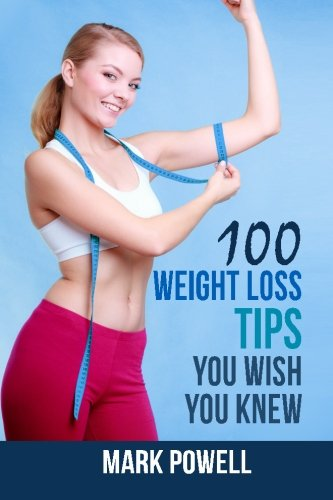 9781499523102: 100 Weight Loss Tips You Wish You Knew: The Best Quick and Easy Ways To Lose Weight and Stay Healthy
