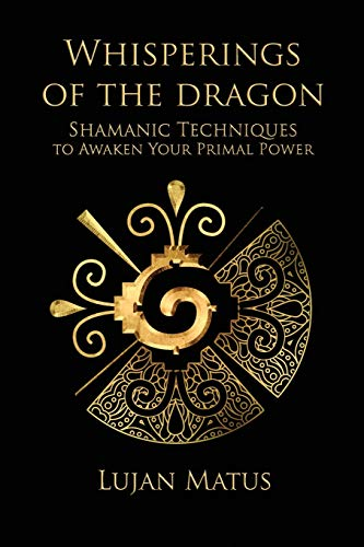 Whisperings of the Dragon: Shamanic Practices to: Matus, Lujan