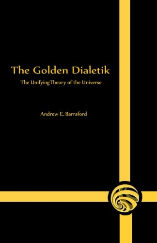 The Golden Dialetik: The Unifying Theory of: Barraford, Andrew E