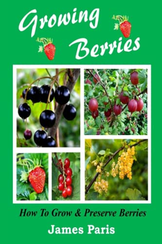 9781499545289: Growing Berries - How To Grow And Preserve Berries: Strawberries, Raspberries, Blackberries, Blueberries, Gooseberries, Redcurrants, Blackcurrants & Whitecurrants.