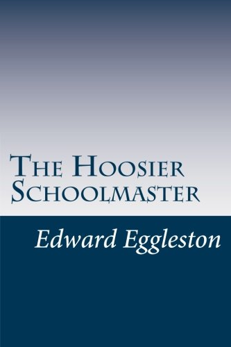 The Hoosier Schoolmaster: Eggleston, Edward