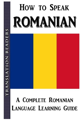 How to Speak Romanian: A Complete Romanian Language Learning Guide: Translation Readers