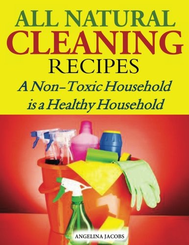 All Natural Cleaning Recipes: A Non-Toxic Household is a Healthy Household: Angelina Jacobs