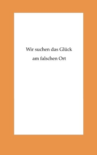 9781499593426: Wir suchen das Glueck am falschen Ort (German Edition)