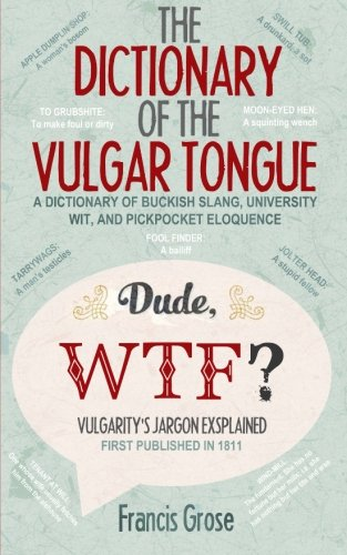 9781499610598: The Dictionary of the Vulgar Tongue: A Dictionary of Buckish Slang, University Wit, and Pickpocket Eloquence – With Accompanying Facts, Free Audio Links and Illustrations.