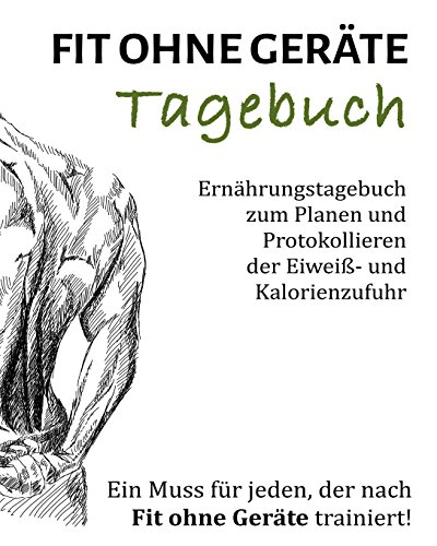 9781499627749: Fit ohne Geräte Tagebuch: Ernährungstagebuch zum Planen und Protokollieren der Eiweiß- und Kalorienzufuhr (Volume 1) (German Edition)