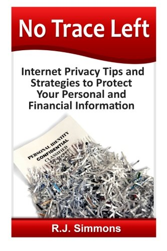 No Trace Left: Internet Privacy Tips and Strategies to Protect Your Personal and Financial ...
