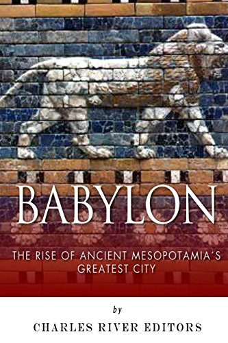 Babylon: The Rise and Fall of Ancient Mesopotamia's Greatest City: Charles River Editors