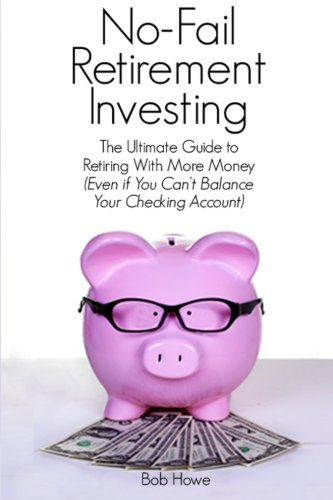 9781499642025: No-Fail Retirement Investing: The Ultimate Guide To Retiring With More Money (Even if You Can't Balance Your Checking Account)