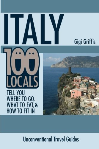 Italy: 100 Locals Tell You Where to Go, What to Eat, and How to Fit In: Griffis, Gigi