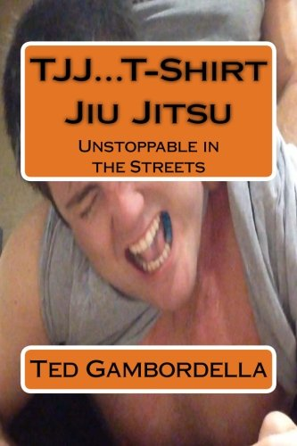 TJJ.T-Shirt Jiu Jitsu: Unstoppable in the Streets: Gambordella, Dr. Ted