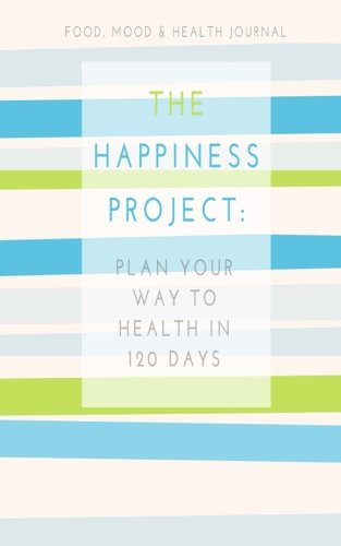 Food, Mood & Health Journal: The Happiness Project: Plan Your Way Back to Health in 120 Days (...