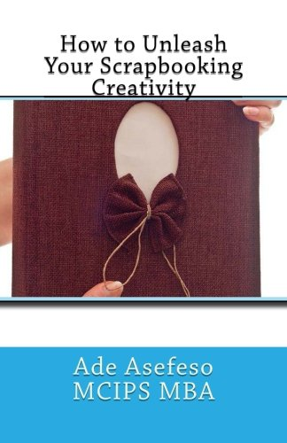How to Unleash Your Scrapbooking Creativity (Paperback): Ade Asefeso MCIPS
