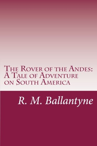The Rover of the Andes: A Tale: Ballantyne, R. M.