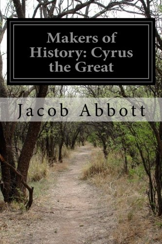 Makers of History: Cyrus the Great: Abbott, Jacob