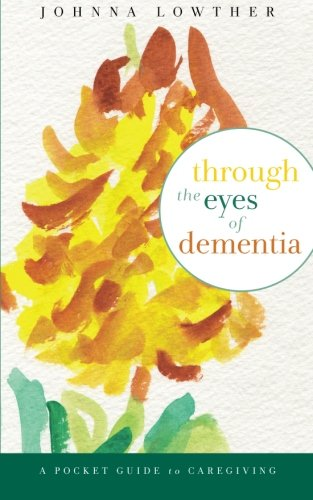 Through The Eyes Of Dementia: A Pocket Guide to Caregiving: Johnna M Lowther