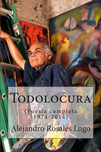 Todolocura: Poesia completa 1974-2014 / Complete Poems: Lugo, Alejandro Rosales