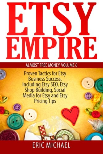 9781499742145: Etsy Empire: Proven Tactics for Your Etsy Business Success, Including Etsy SEO, Etsy Shop Building, Social Media for Etsy and Etsy Pricing Tips (Almost Free Money) (Volume 7)