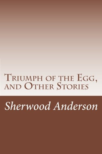 """the triumph of the egg by sherwood anderson essay Analysis """"the egg"""" (1921) sherwood anderson (1876-1941) a fertilized egg is literally a potential new life hence it is a natural symbol of hope, growth, and the."""