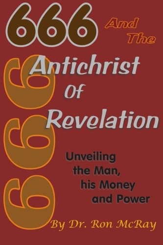 666 And The Antichrist Of Revelation: Unveiling The Man, His Money And Power: Dr. Ron McRay