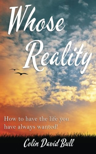 Whose Reality: How to Have the Life: Colin Bull