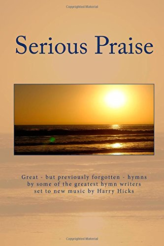 9781499793024: Serious Praise: Great - but previopusly forgotten - hymns by some of the greatest hymn writers set to new music by Harry Hicks (New Praise Music) (Volume 1)