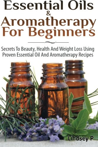 Essential Oils & Aromatherapy for Beginners: Secrets to Beauty, Health, and Weight Loss Using ...