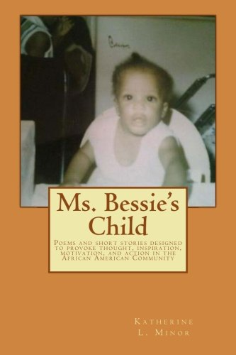 Ms. Bessie's Child: Poems and short stories designed to provoke thought, inspiration, ...