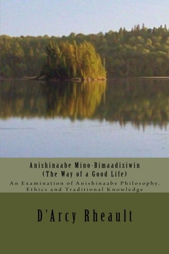 9781500123796: Anishinaabe Mino-Bimaadiziwin - The Way of a Good Life: An Examination of Anishinaabe Philosophy, Ethics and Traditional Knowledge