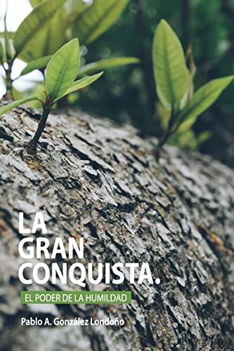 La Gran Conquista: El Poder De La Humildad (Spanish Edition): Gonzalez, Pablo A.