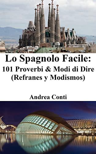 Lo Spagnolo Facile: 101 Proverbi Modi Di: Andrea Conti