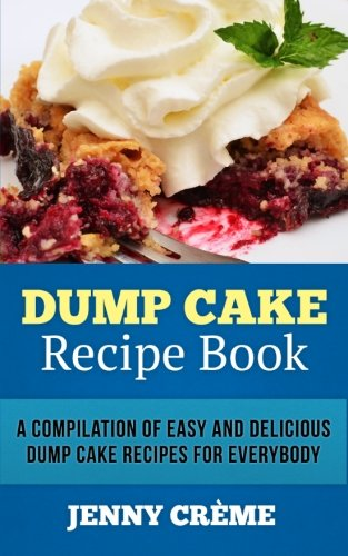 9781500137229: Dump Cake Recipe Book: A Compilation of 30+ Easy and Delicious Dump Cake Recipes for Everybody