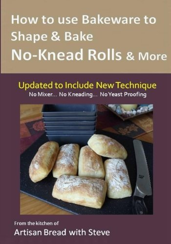 9781500138882: How to Use Bakeware to Shape & Bake No-Knead Rolls & More (Technique & Recipes): From the Kitchen of Artisan Bread with Steve