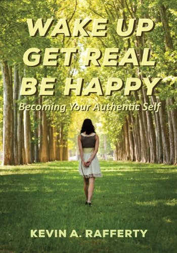 Wake Up Get Real Be Happy: Becoming Your Authentic Self: Rafferty, Kevin A.