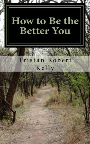 How to Be The Better You: A Step-by-Step Guide to Positive and Lasting Change: Kelly, Tristan ...