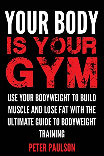 9781500156619: Your Body is Your Gym: Use Your Bodyweight to Build Muscle and Lose Fat With the Ultimate Guide to Bodyweight Training