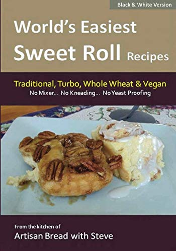 World's Easiest Sweet Roll Recipes (No Mixer. No-Kneading. No Yeast Proofing): From the Kitchen...