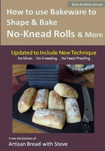 9781500164140: How to Use Bakeware to Shape & Bake No-Knead Rolls & More (Technique & Recipes): From the Kitchen of Artisan Bread with Steve