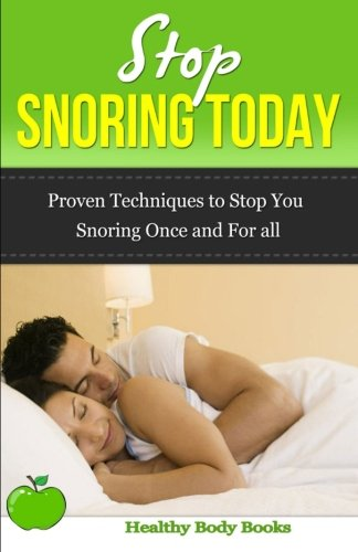 Stop Snoring Today: Practical techniques to stop you snoring once and for all!: Books, Healthy Body