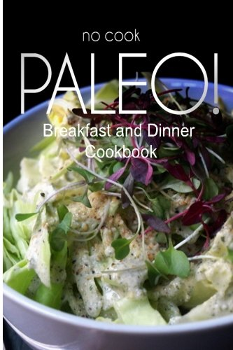 No-Cook Paleo! - Breakfast and Dinner Cookbook: Ultimate Caveman Cookbook Series, Perfect Companion for a Low Carb Lifestyle, and Raw Diet Food Lifest