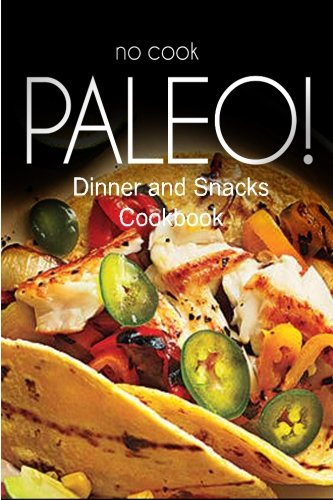 9781500180133: No-Cook Paleo! - Dinner and Snacks Cookbook: Ultimate Caveman cookbook series, perfect companion for a low carb lifestyle, and raw diet food lifestyle