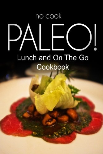 No-Cook Paleo! - Lunch and on the Go Cookbook: Ultimate Caveman Cookbook Series, Perfect Companion for a Low Carb Lifestyle, and Raw Diet Food Lifesty