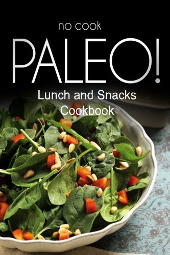 No-Cook Paleo! - Lunch and Snacks Cookbook: Ultimate Caveman cookbook series, perfect companion for a low carb lifestyle, and raw diet food lifestyle